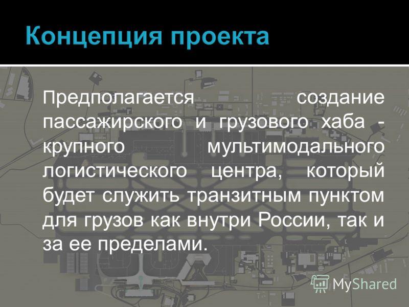 П редполагается создание пассажирского и грузового хаба - крупного мультимодального логистического центра, который будет служить транзитным пунктом для грузов как внутри России, так и за ее пределами.