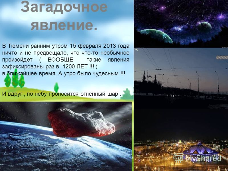 В Тюмени ранним утром 15 февраля 2013 года ничто и не предвещало, что что-то необычное произойдёт ( ВООБЩЕ такие явления зафиксированы раз в 1200 ЛЕТ !!! ) в ближайшее время. А утро было чудесным !!! И вдруг, по небу проносится огненный шар. Загадочн