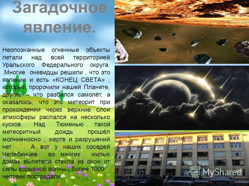Неопознанные огненные объекты летали над всей территорией Уральского Федерального округа..Многие очевидцы решили, что это явление и есть «КОНЕЦ СВЕТА», который пророчили нашей Планете, другие – что разбился самолёт, а оказалось, что это метеорит при