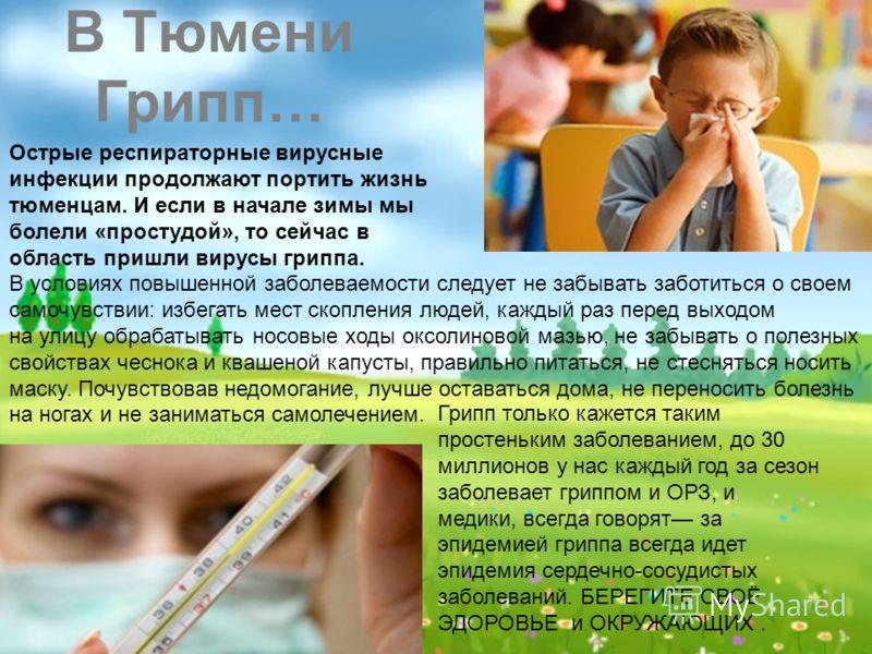 В Тюмени Грипп… Острые респираторные вирусные инфекции продолжают портить жизнь тюменцам. И если в начале зимы мы болели «простудой», то сейчас в область пришли вирусы гриппа. В условиях повышенной заболеваемости следует не забывать заботиться о свое