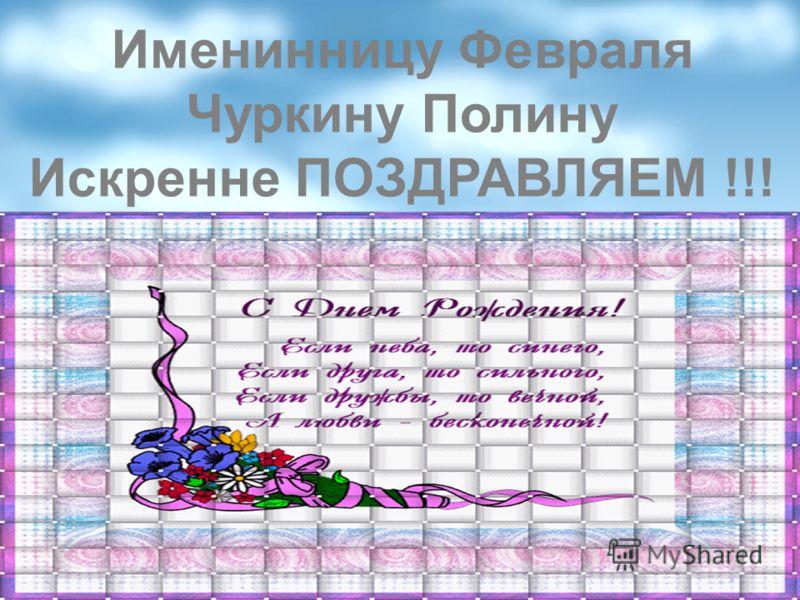 Именинницу Февраля Чуркину Полину Искренне ПОЗДРАВЛЯЕМ !!!