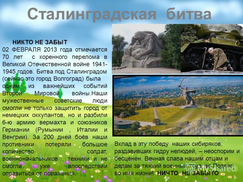 НИКТО НЕ ЗАБЫТ 02 ФЕВРАЛЯ 2013 года отмечается 70 лет с коренного перелома в Великой Отечественной войне 1941- 1945 годов. Битва под Сталинградом (сейчас это город Волгоград) была одним из важнейших событий Второй Мировой войны.Наши мужественные сове