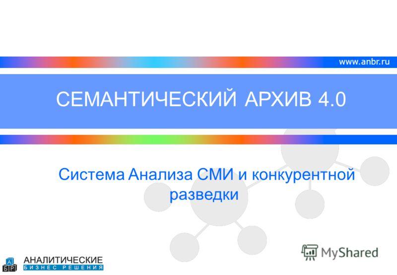 www.anbr.ru Система Анализа СМИ и конкурентной разведки СЕМАНТИЧЕСКИЙ АРХИВ 4.0