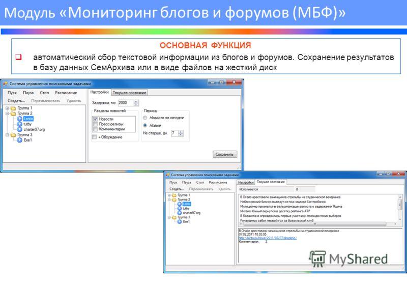 ОСНОВНАЯ ФУНКЦИЯ автоматический сбор текстовой информации из блогов и форумов. Сохранение результатов в базу данных СемАрхива или в виде файлов на жесткий диск Модуль «Мониторинг блогов и форумов (МБФ)»