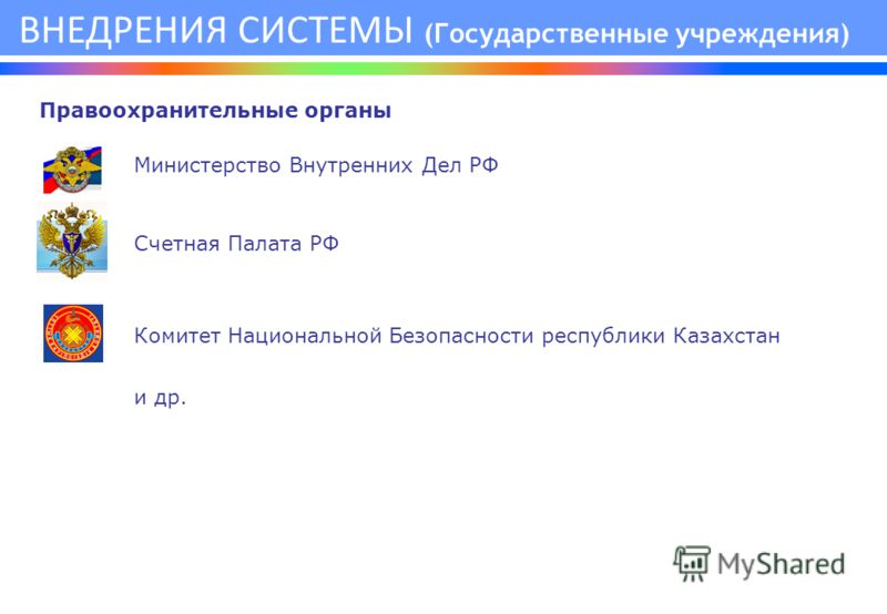 Министерство Внутренних Дел РФ Счетная Палата РФ Комитет Национальной Безопасности республики Казахстан и др. ВНЕДРЕНИЯ СИСТЕМЫ (Государственные учреждения) Правоохранительные органы
