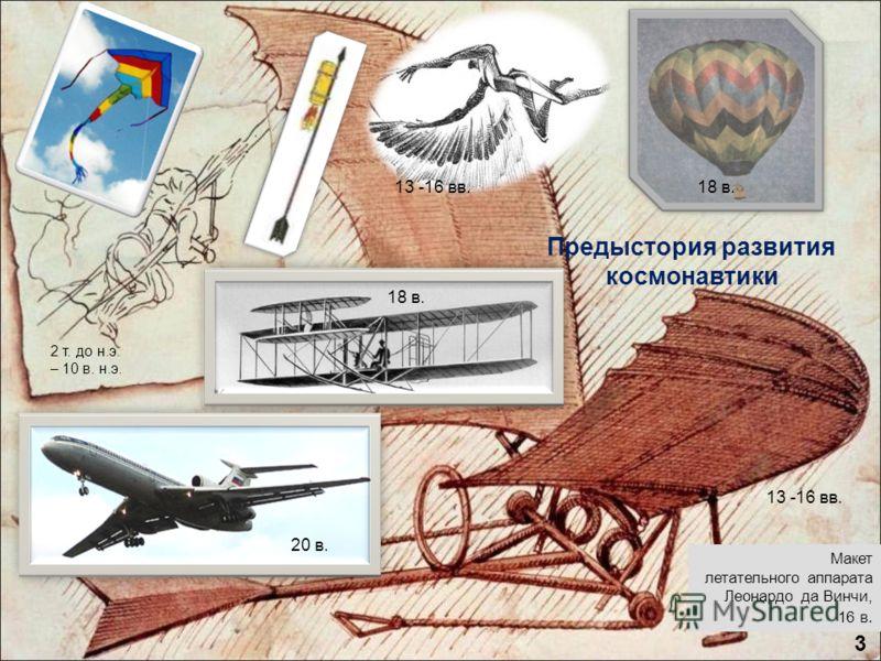 Предыстория развития космонавтики 2 т. до н.э. – 10 в. н.э. 13 -16 вв. 20 в. 18 в. Макет летательного аппарата Леонардо да Винчи, 16 в. 18 в.13 -16 вв. 3