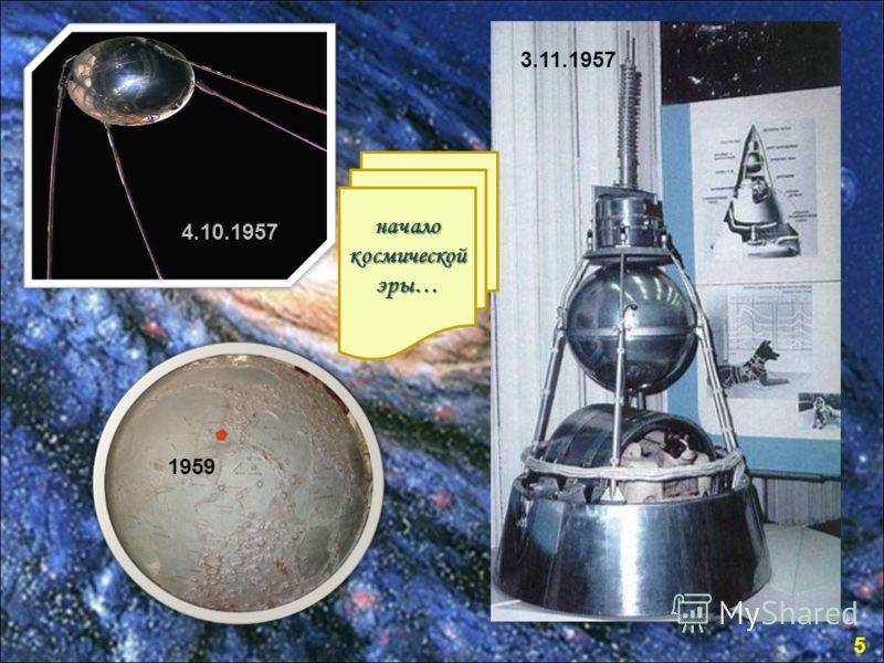 4.10.1957 1959 3.11.1957 начало космической эры… 5