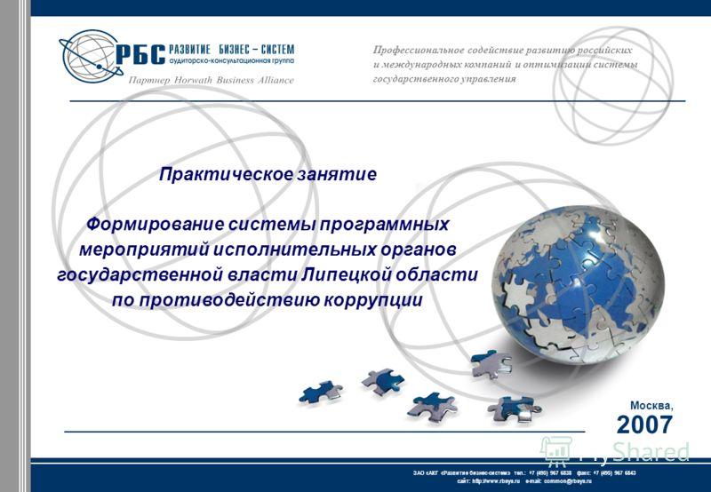 Профессиональное содействие развитию российских и международных компаний и оптимизации системы государственного управления Москва, 2007 ЗАО « АКГ « Развитие бизнес-систем » тел.: +7 (495) 967 6838 факс: +7 (495) 967 6843 сайт: http://www.rbsys.ru e-m