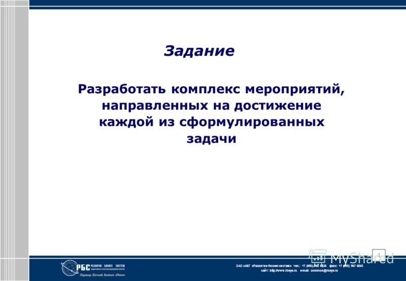 ЗАО « АКГ « Развитие бизнес-систем » тел.: +7 (495) 967 6838 факс: +7 (495) 967 6843 сайт: http://www.rbsys.ru e-mail: common@rbsys.ru 4 Задание Разработать комплекс мероприятий, направленных на достижение каждой из сформулированных задачи