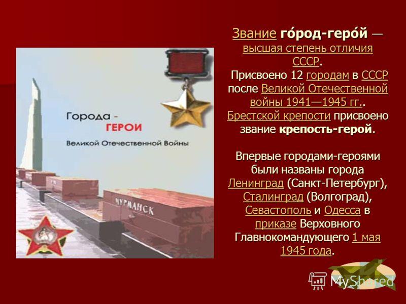 ЗваниеЗвание го́род-геро́й высшая степень отличия СССР. Присвоено 12 городам в СССР после Великой Отечественной войны 19411945 гг.. Брестской крепости присвоено звание крепость-герой. Впервые городами-героями были названы города Ленинград (Санкт-Пете
