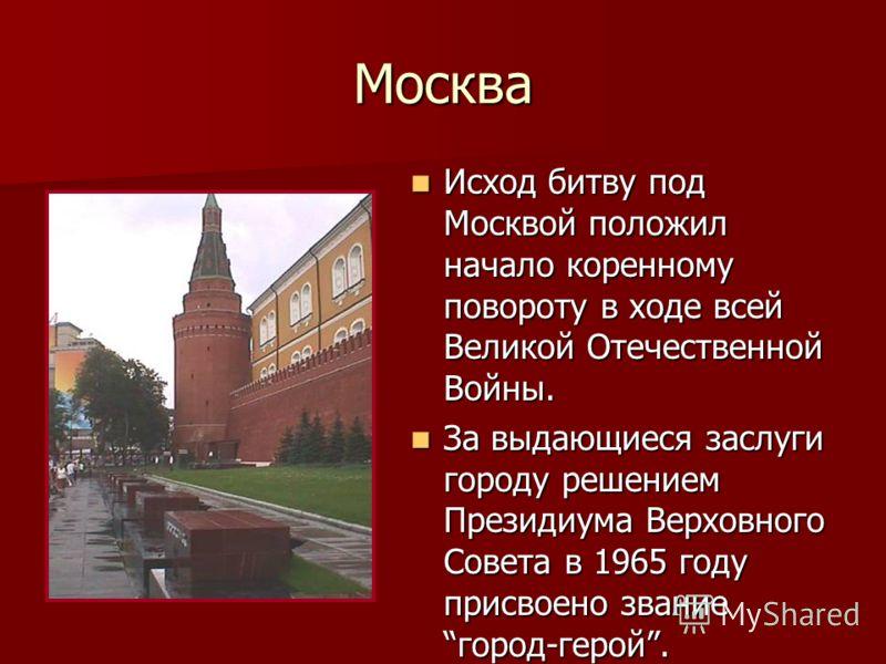 Москва Исход битву под Москвой положил начало коренному повороту в ходе всей Великой Отечественной Войны. Исход битву под Москвой положил начало коренному повороту в ходе всей Великой Отечественной Войны. За выдающиеся заслуги городу решением Президи
