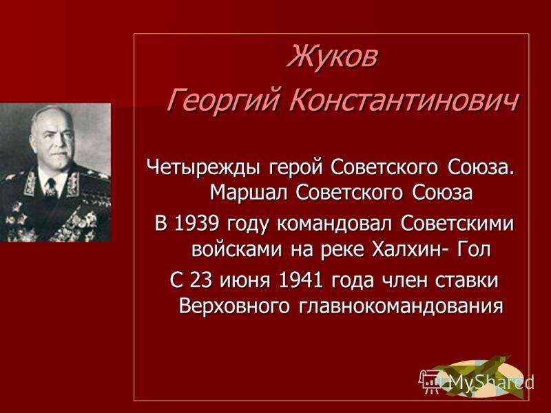 Жуков Георгий Константинович Георгий Константинович Четырежды герой Советского Союза. Маршал Советского Союза В 1939 году командовал Советскими войсками на реке Халхин- Гол В 1939 году командовал Советскими войсками на реке Халхин- Гол С 23 июня 1941