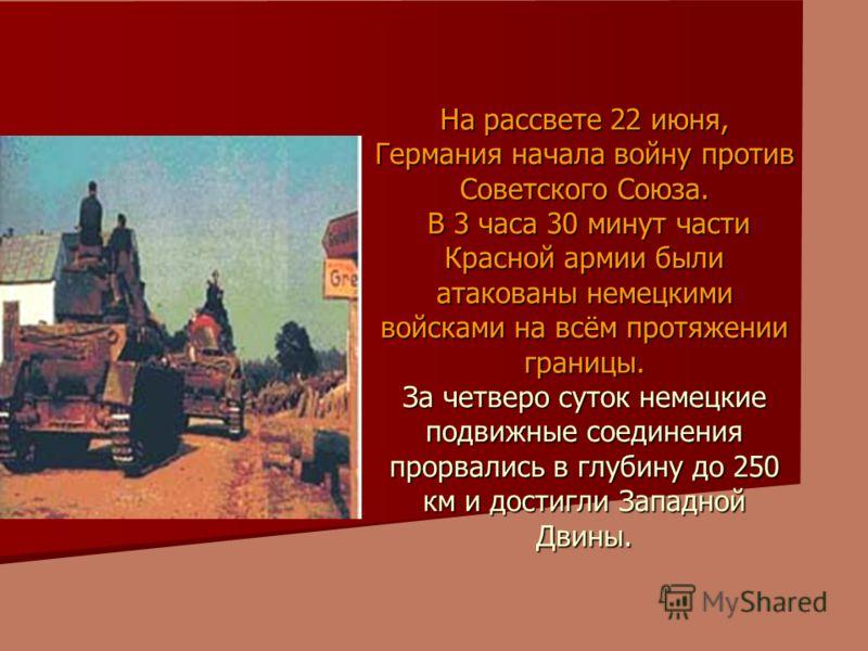На рассвете 22 июня, Германия начала войну против Советского Союза. В 3 часа 30 минут части Красной армии были атакованы немецкими войсками на всём протяжении границы. За четверо суток немецкие подвижные соединения прорвались в глубину до 250 км и до
