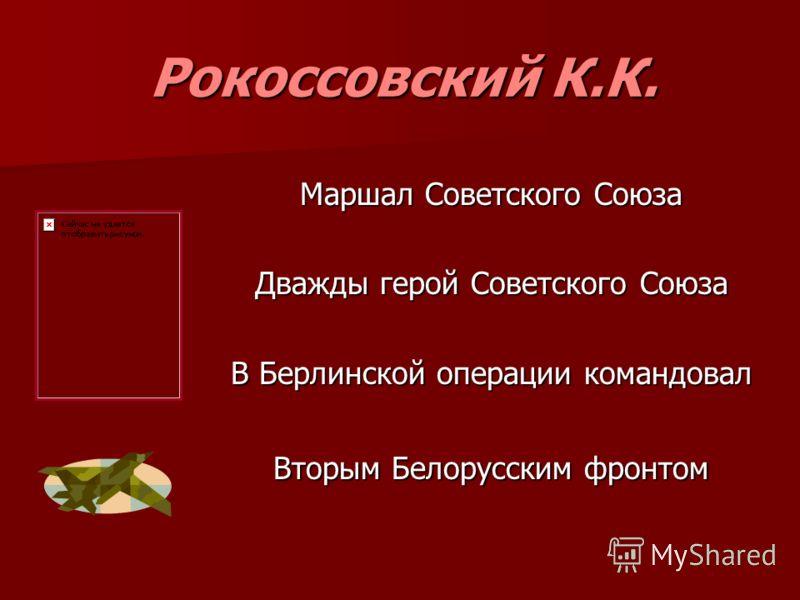 Рокоссовский К.К. Маршал Советского Союза Дважды герой Советского Союза В Берлинской операции командовал Вторым Белорусским фронтом