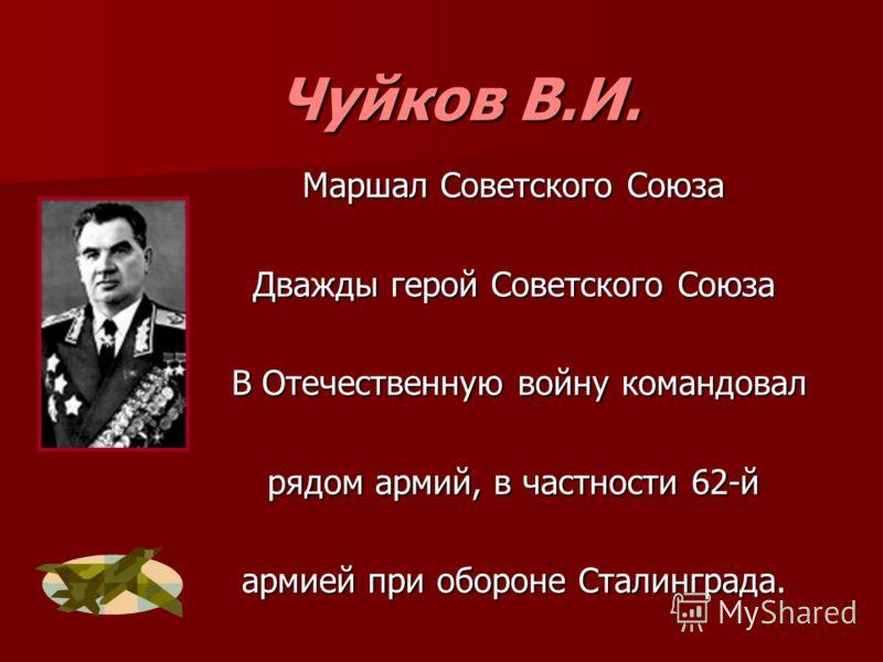 Чуйков В.И. Маршал Советского Союза Дважды герой Советского Союза В Отечественную войну командовал В Отечественную войну командовал рядом армий, в частности 62-й армией при обороне Сталинграда.