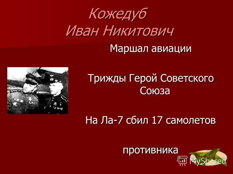 Кожедуб Иван Никитович Маршал авиации Трижды Герой Советского Союза На Ла-7 сбил 17 самолетов противника