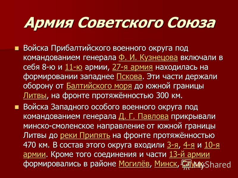 Армия Советского Союза Войска Прибалтийского военного округа под командованием генерала Ф. И. Кузнецова включали в себя 8-ю и 11-ю армии, 27-я армия находилась на формировании западнее Пскова. Эти части держали оборону от Балтийского моря до южной гр