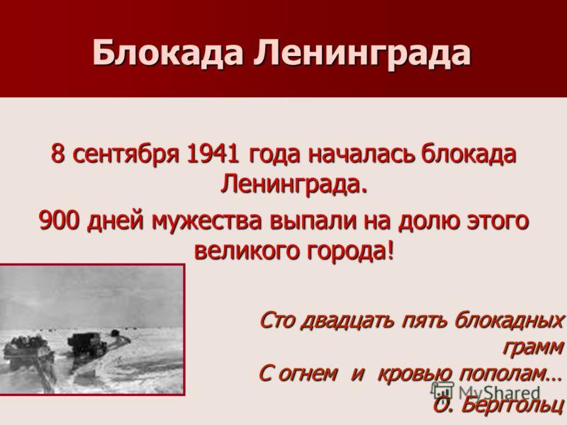 Блокада Ленинграда 8 сентября 1941 года началась блокада Ленинграда. 900 дней мужества выпали на долю этого великого города! Сто двадцать пять блокадных грамм С огнем и кровью пополам… Сто двадцать пять блокадных грамм С огнем и кровью пополам… О. Бе