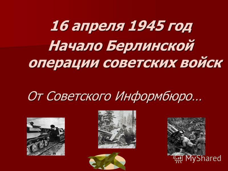 16 апреля 1945 год Начало Берлинской операции советских войск От Советского Информбюро… От Советского Информбюро…