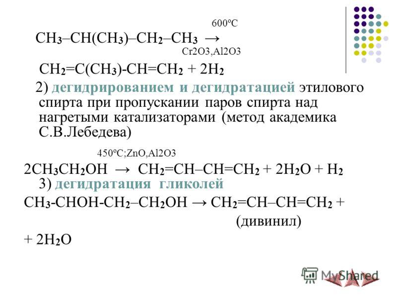 600ºС CH 3 –CH(CH 3 )–CH 2 –CH 3 Cr2O3,Al2O3 CH 2 =C(CH 3 )-CH=CH 2 + 2H 2 2) дегидрированием и дегидратацией этилового спирта при пропускании паров спирта над нагретыми катализаторами (метод академика С.В.Лебедева) 450ºС;ZnO,Al2O3 2CH 3 CH 2 OH CH 2