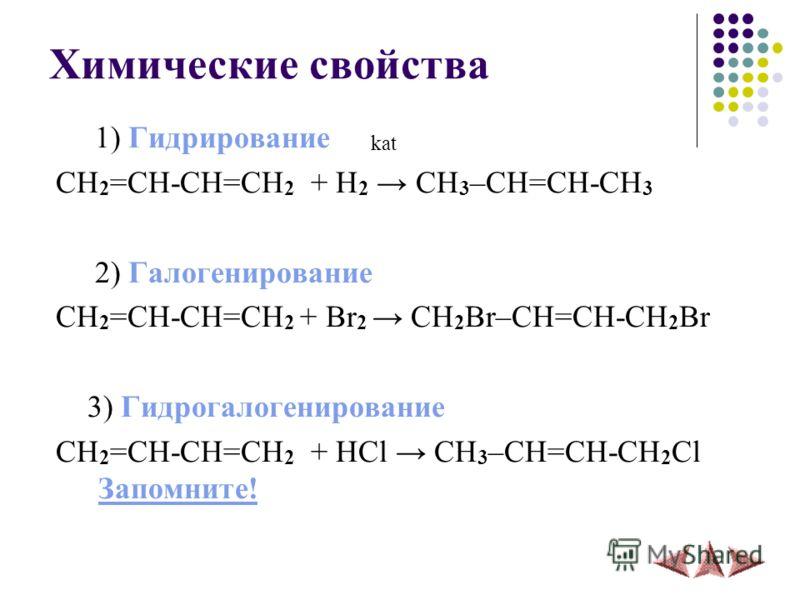 Химические свойства 1) Гидрирование kat CH 2 =CH-CH=CH 2 + H 2 CH 3 –СH=CH-CH 3 2) Галогенирование CH 2 =CH-CH=CH 2 + Br 2 CH 2 Br–СH=CH-CH 2 Br 3) Гидрогалогенированиe CH 2 =CH-CH=CH 2 + HCl CH 3 –СH=CH-CH 2 Cl Запомните! Запомните!