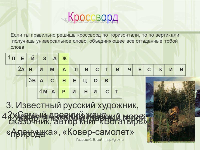 1 2 3 4 Если ты правильно решишь кроссворд по горизонтали, то по вертикали получишь универсальное слово, объединяющее все отгаданные тобой слова 1.Жанр, в котором главный герой -природа 2. Самый древний жанр 3. Известный русский художник, сказочник,