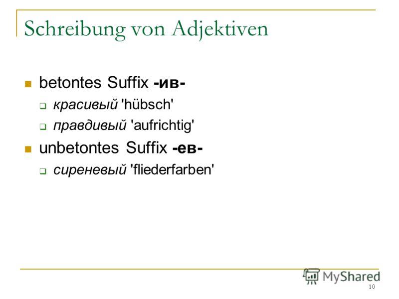 10 Schreibung von Adjektiven betontes Suffix -ив- красивый 'hübsch' правдивый 'aufrichtig' unbetontes Suffix -ев- сиреневый 'fliederfarben'