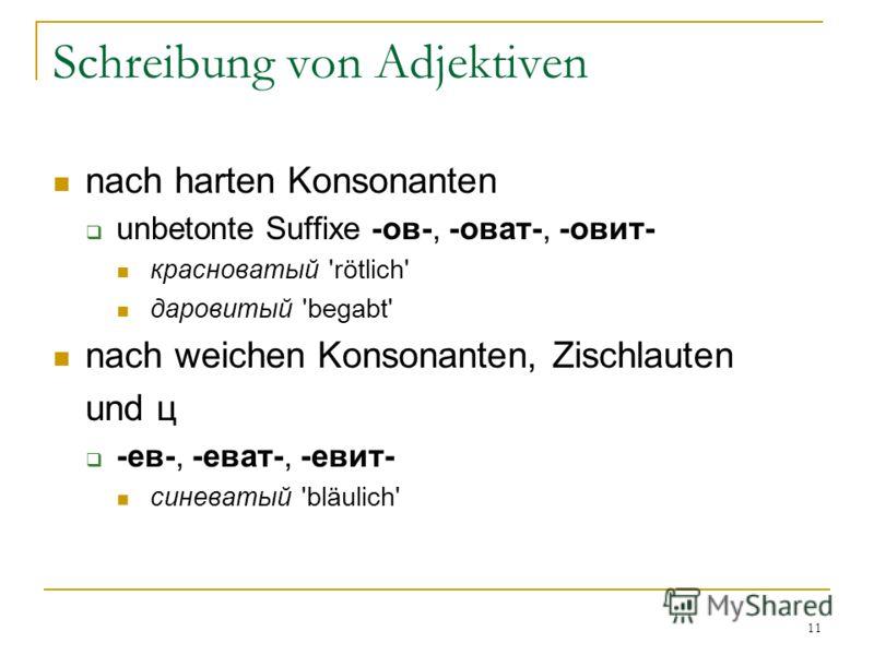 11 Schreibung von Adjektiven nach harten Konsonanten unbetonte Suffixe -ов-, -оват-, -овит- красноватый 'rötlich' даровитый 'begabt' nach weichen Konsonanten, Zischlauten und ц -ев-, -еват-, -евит- синеватый 'bläulich'