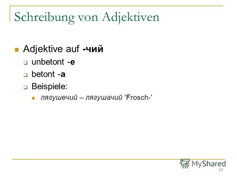 12 Schreibung von Adjektiven Adjektive auf -чий unbetont -е betont -а Beispiele: лягушечий – лягушачий 'Frosch-'
