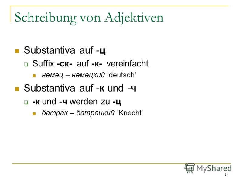 14 Schreibung von Adjektiven Substantiva auf -ц Suffix -ск- auf -к- vereinfacht немец – немецкий 'deutsch' Substantiva auf -к und -ч -к und -ч werden zu -ц батрак – батрацкий 'Knecht'