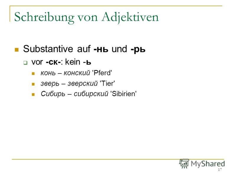 17 Schreibung von Adjektiven Substantive auf -нь und -рь vor -ск-: kein -ь конь – конский 'Pferd' зверь – зверский 'Tier' Сибирь – сибирский 'Sibirien'