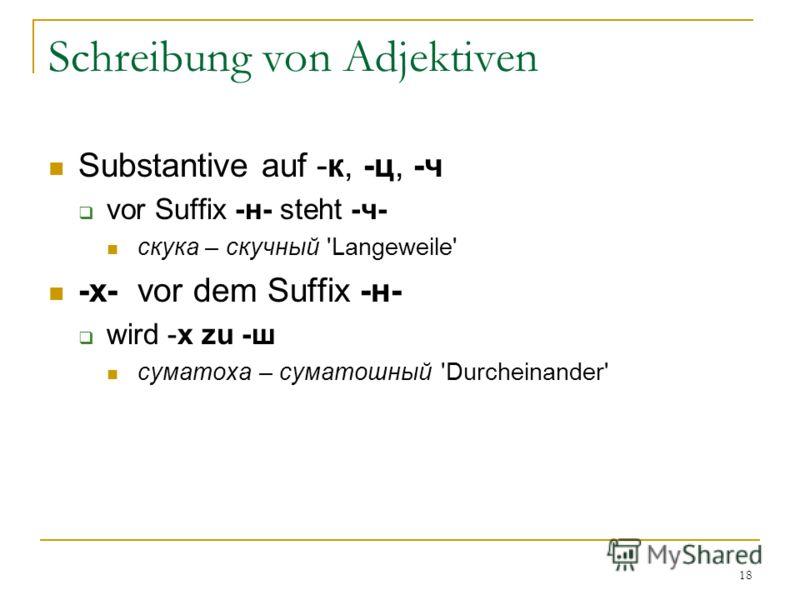 18 Schreibung von Adjektiven Substantive auf -к, -ц, -ч vor Suffix -н- steht -ч- скука – скучный 'Langeweile' -х- vor dem Suffix -н- wird -х zu -ш суматоха – суматошный 'Durcheinander'