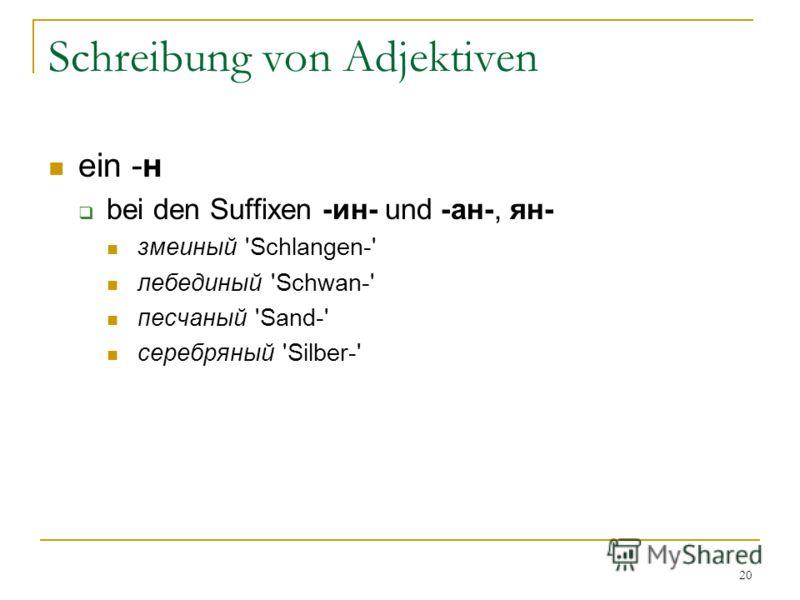 20 Schreibung von Adjektiven ein -н bei den Suffixen -ин- und -ан-, ян- змеиный 'Schlangen-' лебединый 'Schwan-' песчаный 'Sand-' серебряный 'Silber-'