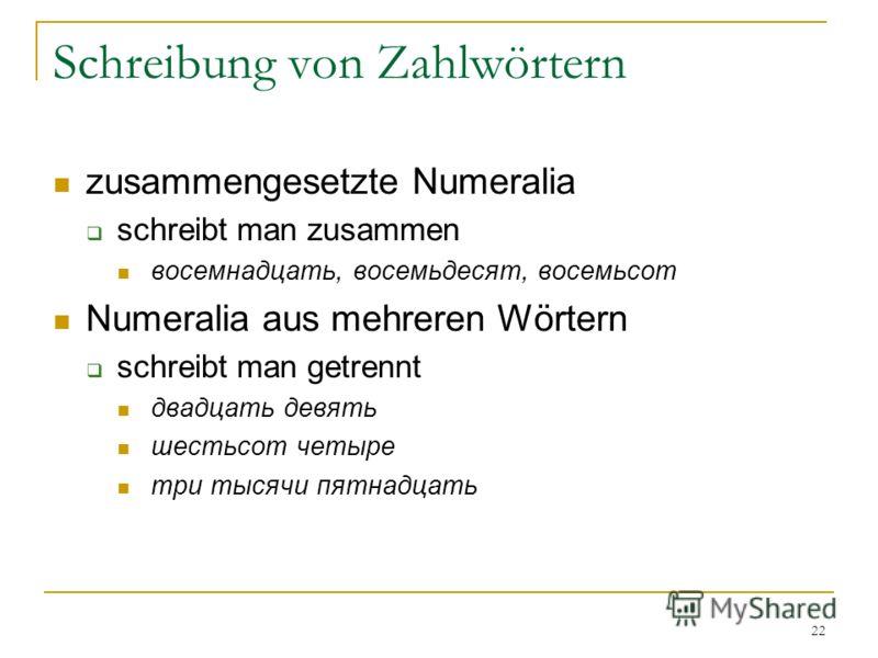 22 Schreibung von Zahlwörtern zusammengesetzte Numeralia schreibt man zusammen восемнадцать, восемьдесят, восемьсот Numeralia aus mehreren Wörtern schreibt man getrennt двадцать девять шестьсот четыре три тысячи пятнадцать