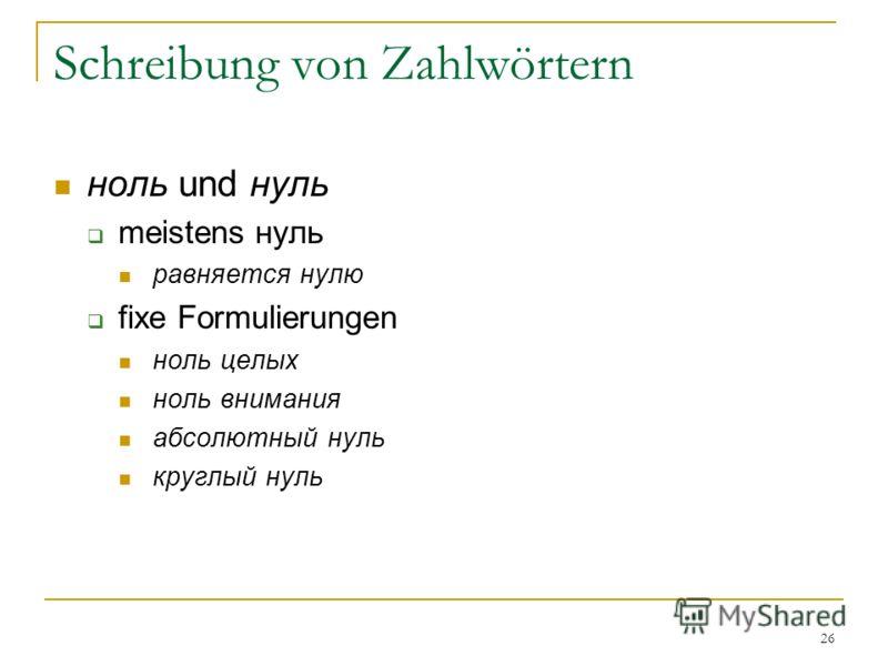 26 Schreibung von Zahlwörtern ноль und нуль meistens нуль равняется нулю fixe Formulierungen ноль целых ноль внимания абсолютный нуль круглый нуль