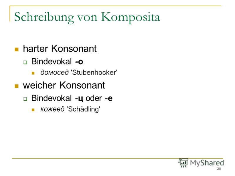 30 Schreibung von Komposita harter Konsonant Bindevokal -о домосед 'Stubenhocker' weicher Konsonant Bindevokal -ц oder -е кожеед 'Schädling'