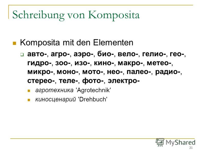 31 Schreibung von Komposita Komposita mit den Elementen авто-, агро-, аэро-, био-, вело-, гелио-, гео-, гидро-, зоо-, изо-, кино-, макро-, метео-, микро-, моно-, мото-, нео-, палео-, радио-, стерео-, теле-, фото-, электро- агротехника 'Agrotechnik' к