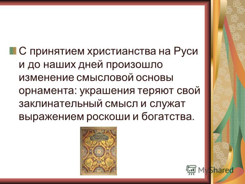 С принятием христианства на Руси и до наших дней произошло изменение смысловой основы орнамента: украшения теряют свой заклинательный смысл и служат выражением роскоши и богатства.