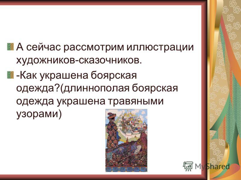А сейчас рассмотрим иллюстрации художников-сказочников. -Как украшена боярская одежда?(длиннополая боярская одежда украшена травяными узорами)