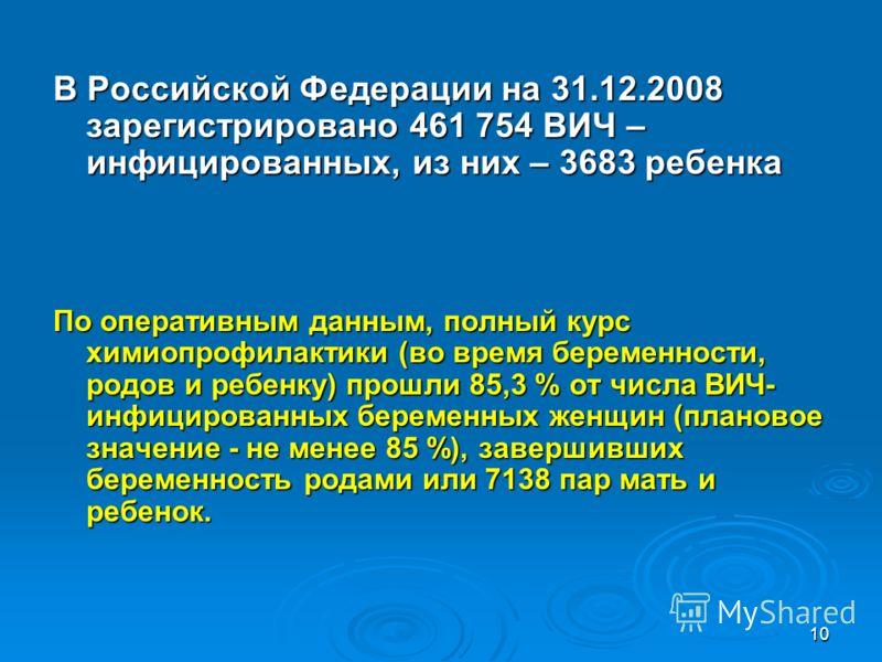 10 В Российской Федерации на 31.12.2008 зарегистрировано 461 754 ВИЧ – инфицированных, из них – 3683 ребенка По оперативным данным, полный курс химиопрофилактики (во время беременности, родов и ребенку) прошли 85,3 % от числа ВИЧ- инфицированных бере