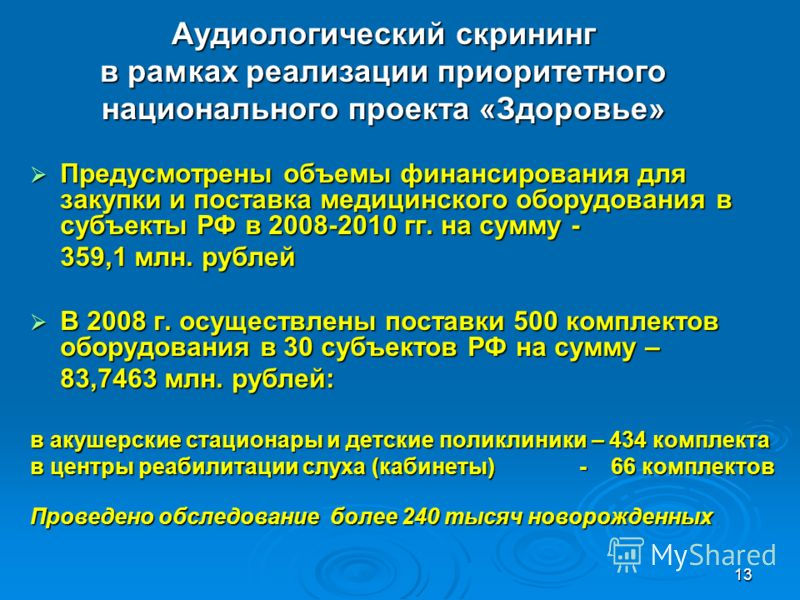 13 Аудиологический скрининг в рамках реализации приоритетного национального проекта «Здоровье» Предусмотрены объемы финансирования для закупки и поставка медицинского оборудования в субъекты РФ в 2008-2010 гг. на сумму - Предусмотрены объемы финансир