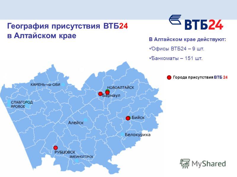В Алтайском крае действуют: Офисы ВТБ24 – 9 шт. Банкоматы – 151 шт. География присутствия ВТБ24 в Алтайском крае Города присутствия ВТБ 24