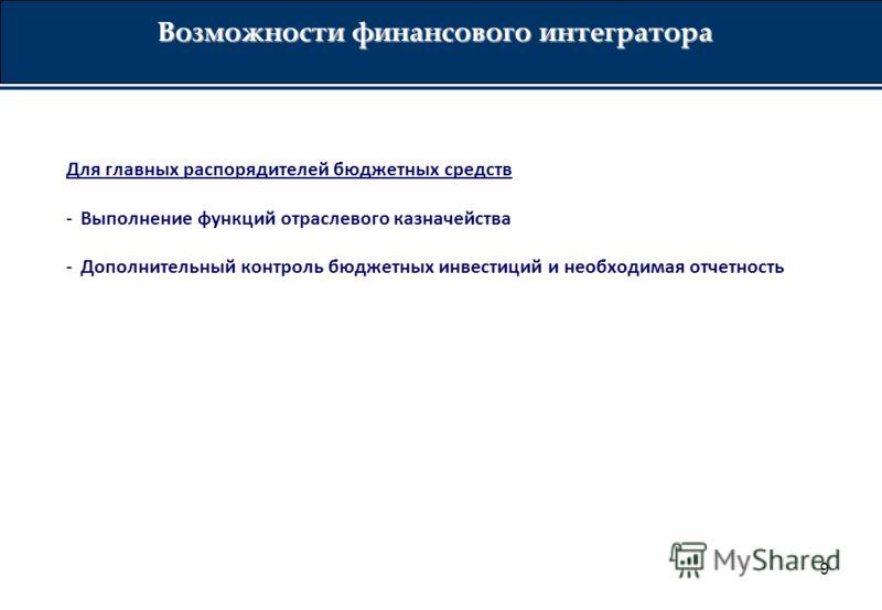 9 Возможности финансового интегратора Для главных распорядителей бюджетных средств -Выполнение функций отраслевого казначейства -Дополнительный контроль бюджетных инвестиций и необходимая отчетность