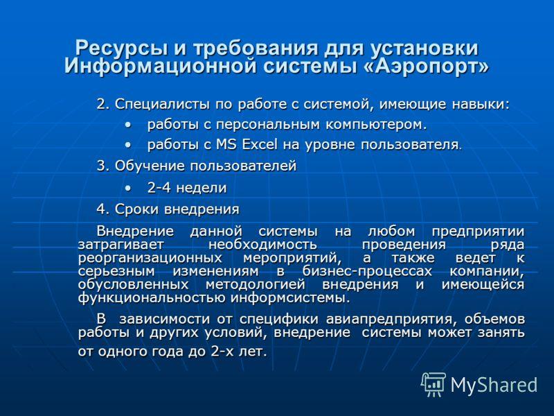 Ресурсы и требования для установки Информационной системы «Аэропорт» 2. Специалисты по работе с системой, имеющие навыки: работы с персональным компьютером.работы с персональным компьютером. работы с MS Excel на уровне пользователя.работы с MS Excel