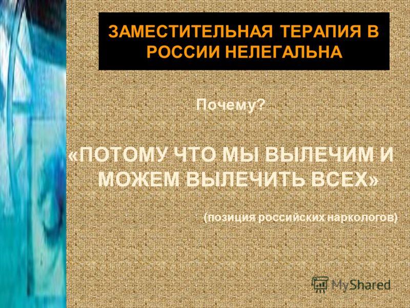 ЗАМЕСТИТЕЛЬНАЯ ТЕРАПИЯ В РОССИИ НЕЛЕГАЛЬНА Почему? «ПОТОМУ ЧТО МЫ ВЫЛЕЧИМ И МОЖЕМ ВЫЛЕЧИТЬ ВСЕХ» (позиция российских наркологов)
