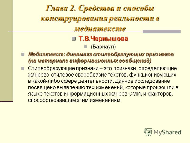 Глава 2. Средства и способы конструирования реальности в медиатексте Т.В.Чернышова Т.В.Чернышова (Барнаул) Медиатекст: динамика стилеобразующих признаков (на материале информационных сообщений) Медиатекст: динамика стилеобразующих признаков (на матер
