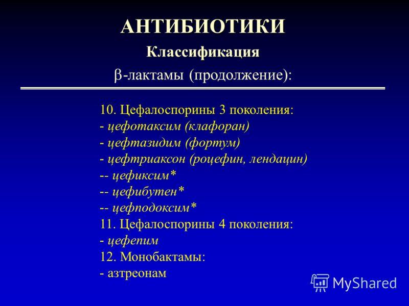 3 АНТИБИОТИКИКлассификация -лактамы (продолжение): 10. Цефалоспорины 3 поколения: - цефотаксим (клафоран) - цефтазидим (фортум) - цефтриаксон (роцефин, лендацин) -- цефиксим* -- цефибутен* -- цефподоксим* 11. Цефалоспорины 4 поколения: - цефепим 12.