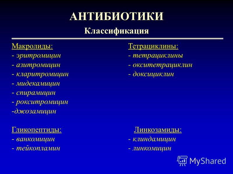 5 АНТИБИОТИКИКлассификация Макролиды:Тетрациклины: - эритромицин- тетрациклины - азитромицин- окситетрациклин - кларитромицин- доксициклин - мидекамицин - спирамицин - рокситромицин -джозамицин Гликопептиды: Линкозамиды: - ванкомицин- клиндамицин - т