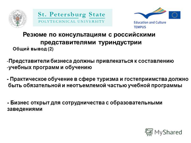 Резюме по консультациям с российскими представителями туриндустрии -Представители бизнеса должны привлекаться к составлению -учебных программ и обучению - Практическое обучение в сфере туризма и гостеприимства должно быть обязательной и неотъемлемой