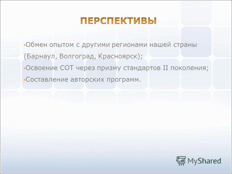 Обмен опытом с другими регионами нашей страны (Барнаул, Волгоград, Красноярск); Освоение СОТ через призму стандартов II поколения; Составление авторских программ.